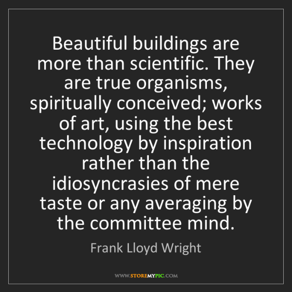 Frank Lloyd Wright: Beautiful buildings are more than scientific. They are...