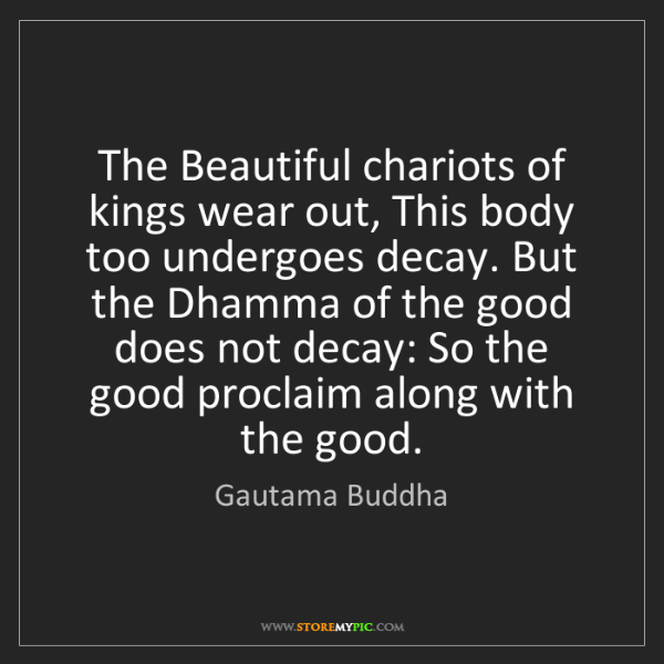Gautama Buddha: The Beautiful chariots of kings wear out, This body too...
