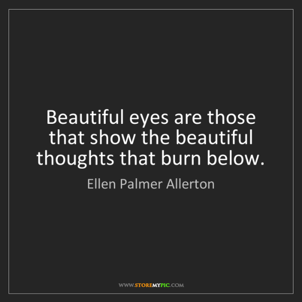 Ellen Palmer Allerton: Beautiful eyes are those that show the beautiful thoughts...