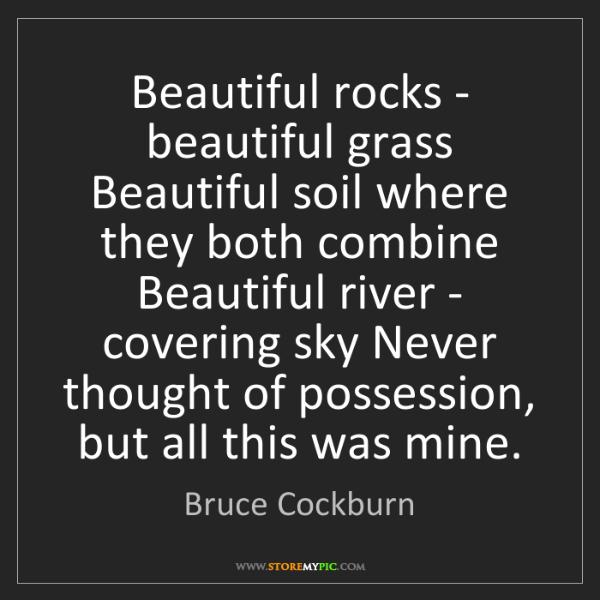 Bruce Cockburn: Beautiful rocks - beautiful grass Beautiful soil where...