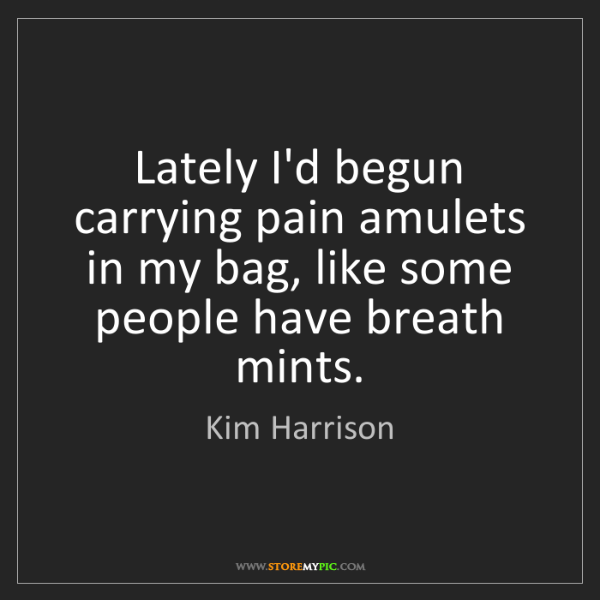 Kim Harrison: Lately I'd begun carrying pain amulets in my bag, like...