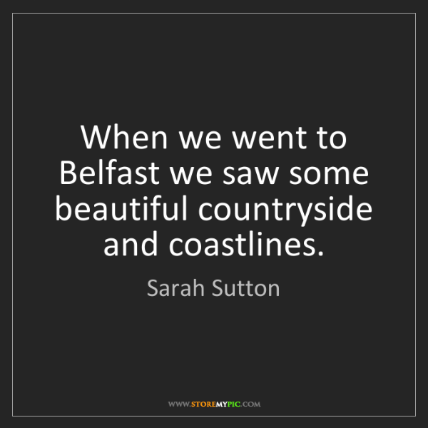 Sarah Sutton: When we went to Belfast we saw some beautiful countryside...