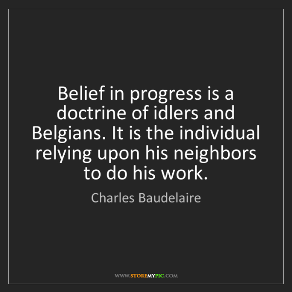 Charles Baudelaire: Belief in progress is a doctrine of idlers and Belgians....