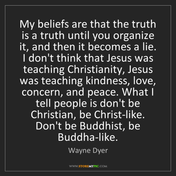 Wayne Dyer: My beliefs are that the truth is a truth until you organize...
