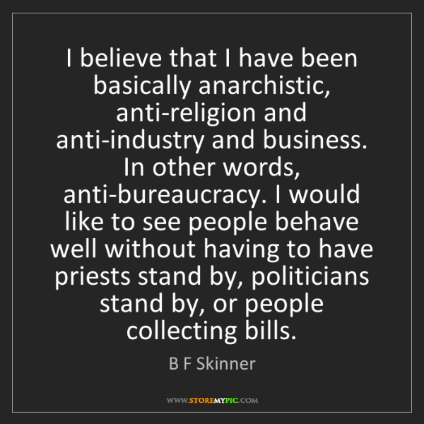 B F Skinner: I believe that I have been basically anarchistic, anti-religion...