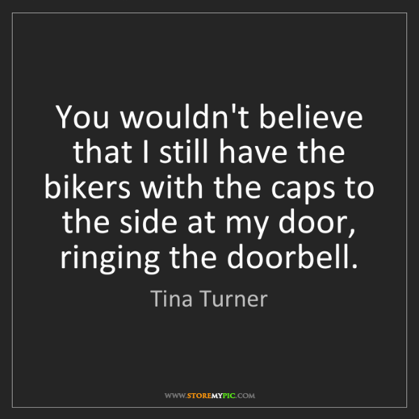 Tina Turner: You wouldn't believe that I still have the bikers with...