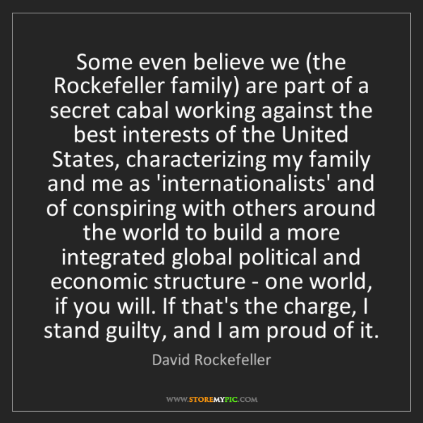 David Rockefeller: Some even believe we (the Rockefeller family) are part...
