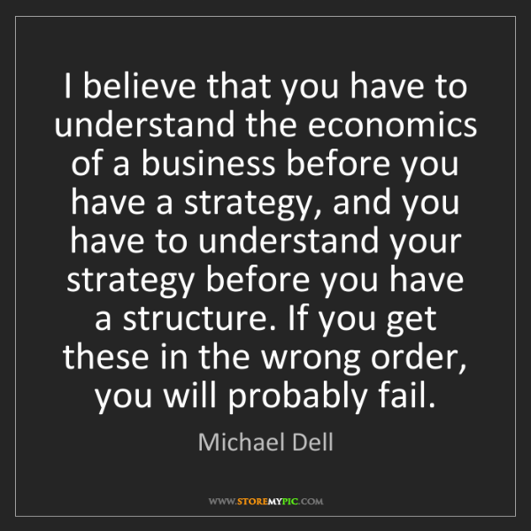 Michael Dell: I believe that you have to understand the economics of...