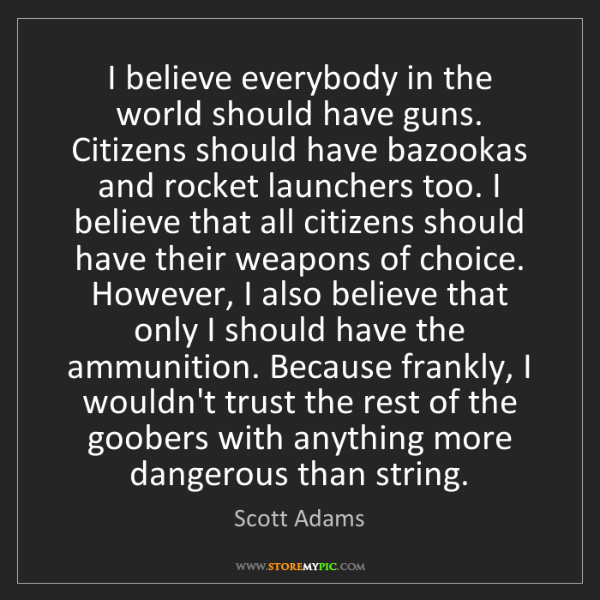 Scott Adams: I believe everybody in the world should have guns. Citizens...