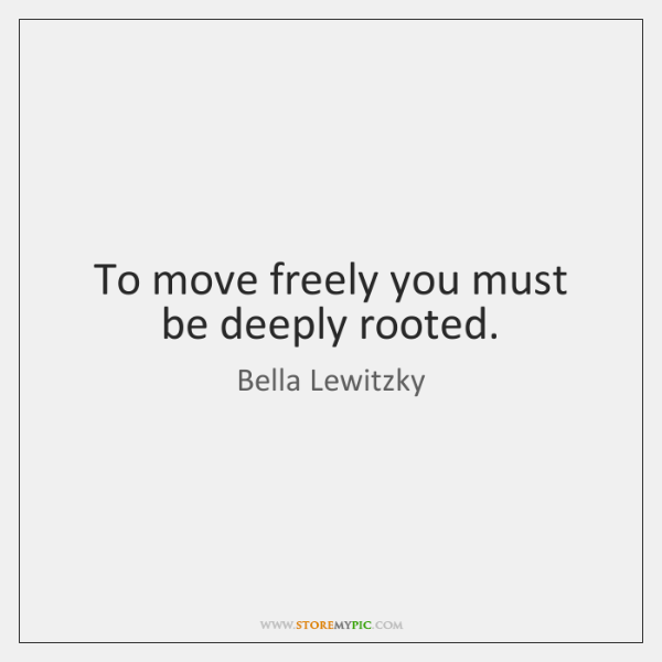 To move freely you must be deeply rooted.