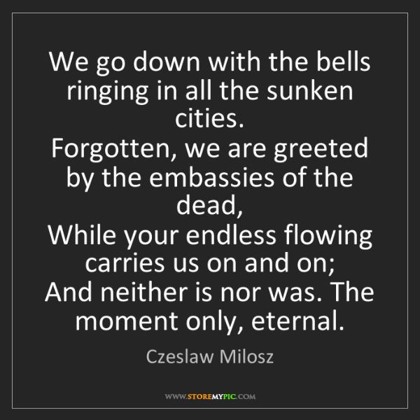Czeslaw Milosz: We go down with the bells ringing in all the sunken cities....