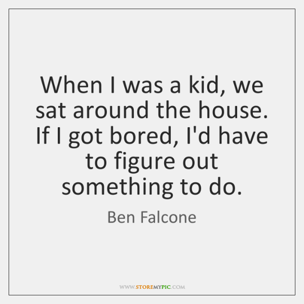 When I was a kid, we sat around the house. If I ...