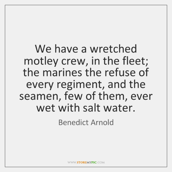 We have a wretched motley crew, in the fleet; the marines the ...