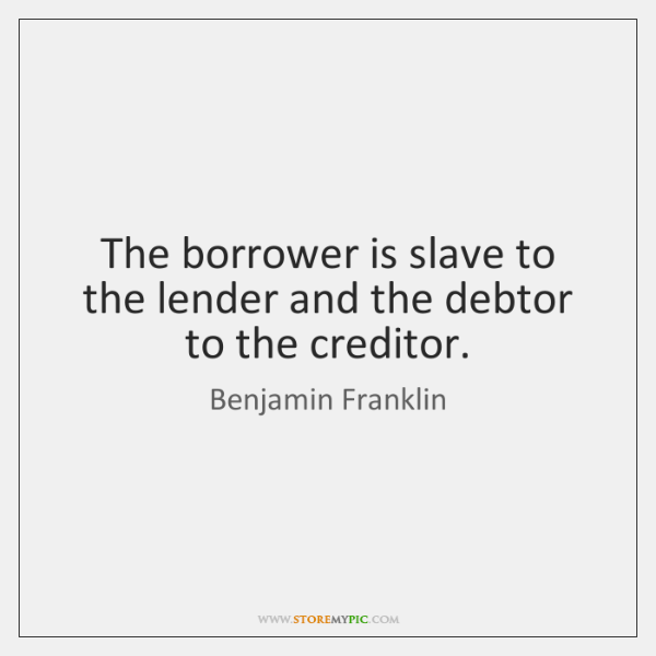 The borrower is slave to the lender and the debtor to the ...