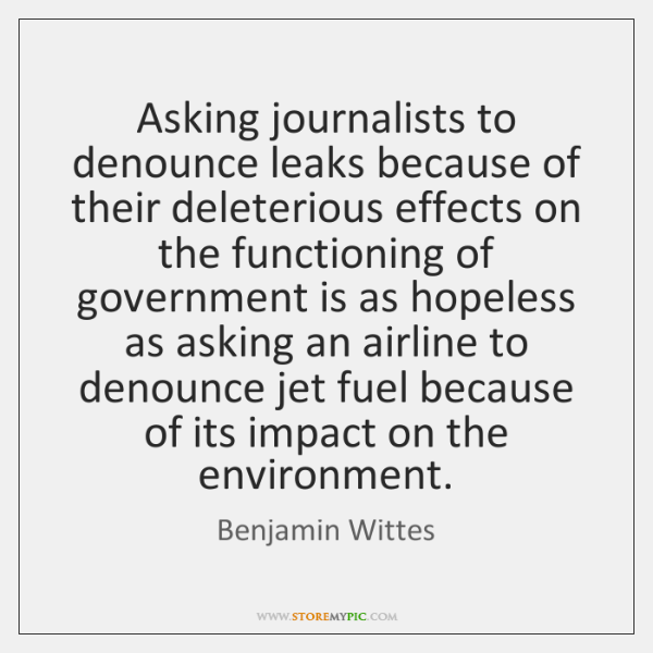 Asking journalists to denounce leaks because of their deleterious effects on the ...