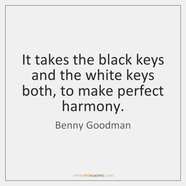 It takes the black keys and the white keys both, to make ...