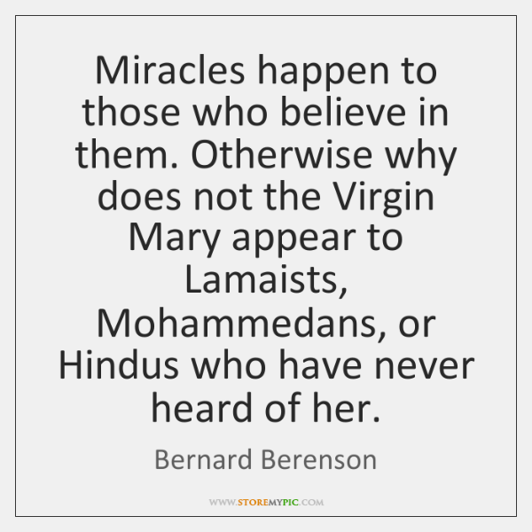 Miracles happen to those who believe in them. Otherwise why does not ...