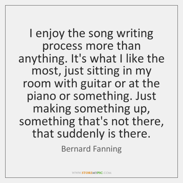 I enjoy the song writing process more than anything. It's what I ...