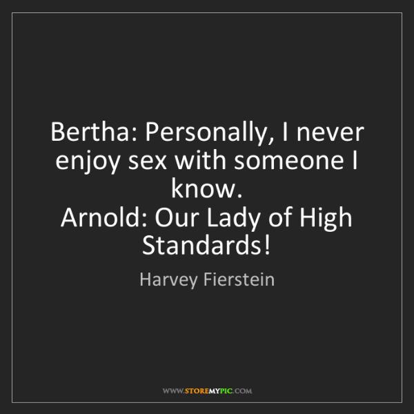 Harvey Fierstein: Bertha: Personally, I never enjoy sex with someone I...