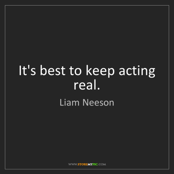 Liam Neeson: It's best to keep acting real.