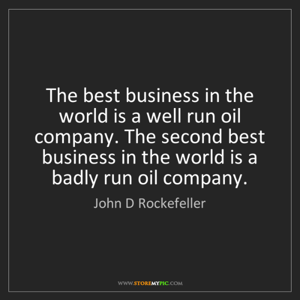 John D Rockefeller: The best business in the world is a well run oil company....