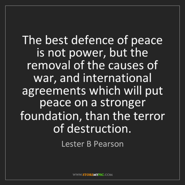 Lester B Pearson: The best defence of peace is not power, but the removal...