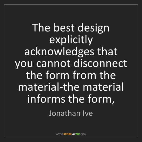 Jonathan Ive: The best design explicitly acknowledges that you cannot...
