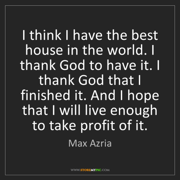 Max Azria: I think I have the best house in the world. I thank God...