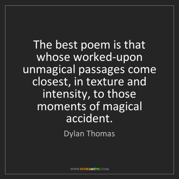 Dylan Thomas: The best poem is that whose worked-upon unmagical passages...