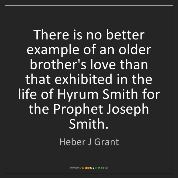 Heber J Grant: There is no better example of an older brother's love...