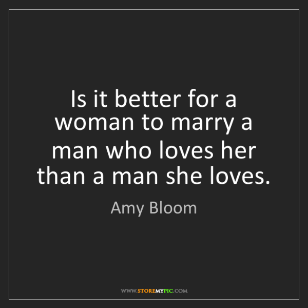 Amy Bloom: Is it better for a woman to marry a man who loves her...