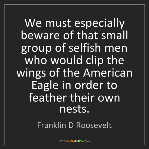 Franklin D Roosevelt: We must especially beware of that small group of selfish...