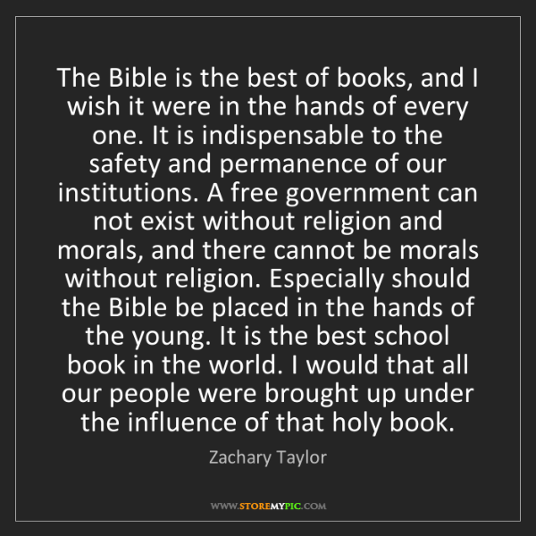 Zachary Taylor: The Bible is the best of books, and I wish it were in...