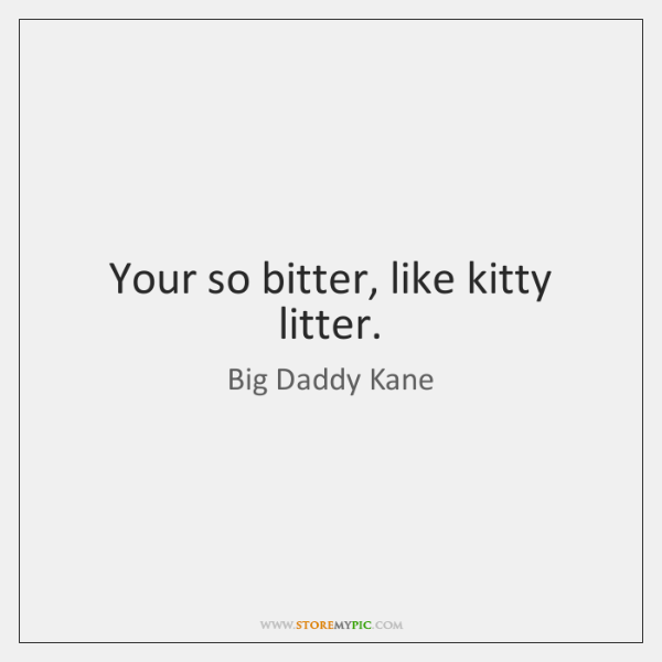 Your so bitter, like kitty litter.