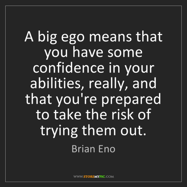 Brian Eno: A big ego means that you have some confidence in your...