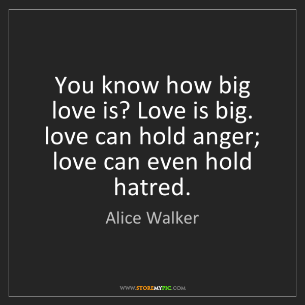 Alice Walker: You know how big love is? Love is big. love can hold...