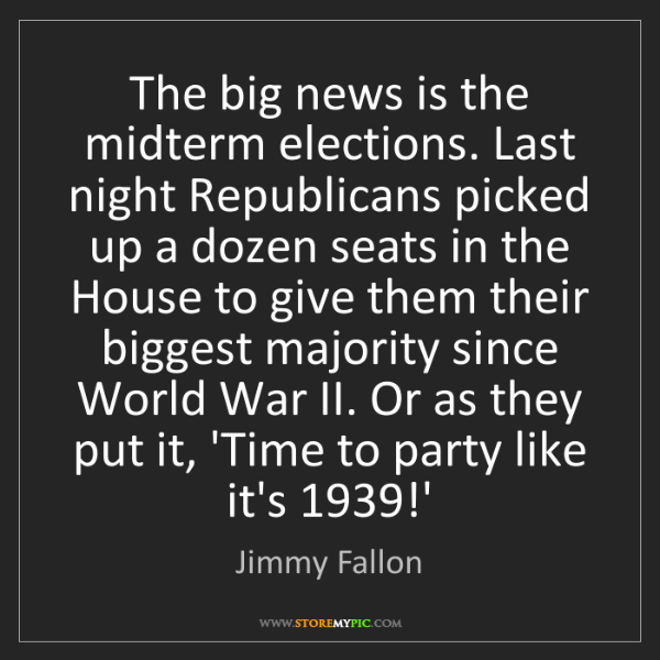 Jimmy Fallon: The big news is the midterm elections. Last night Republicans...