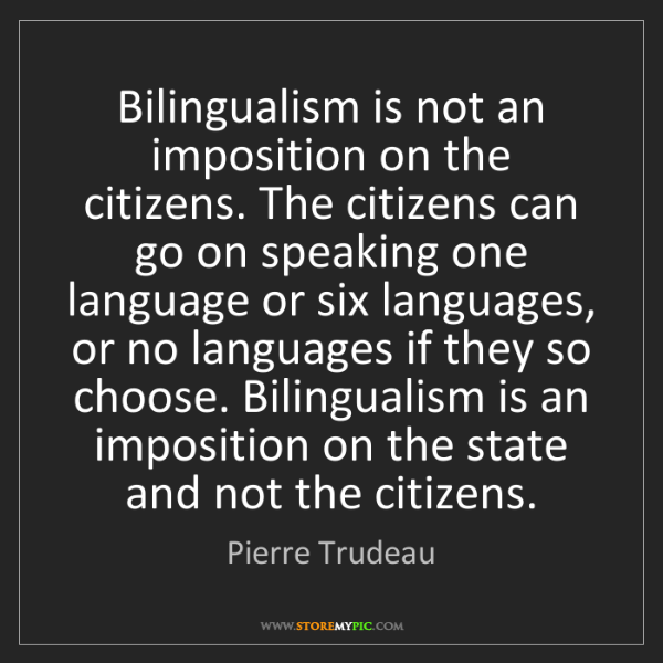 Pierre Trudeau: Bilingualism is not an imposition on the citizens. The...