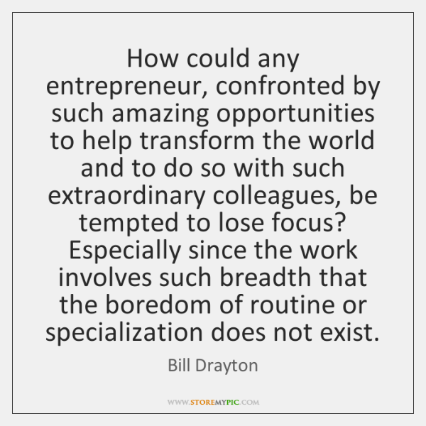 How could any entrepreneur, confronted by such amazing opportunities to help transform ...