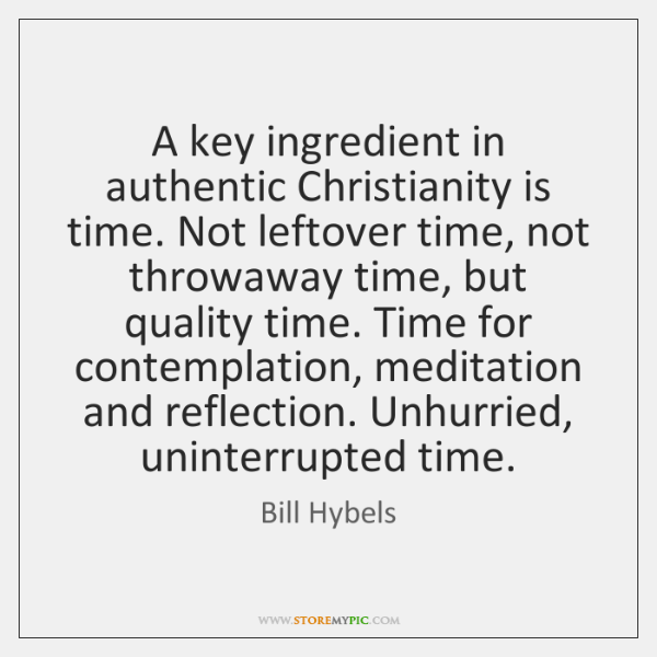 A key ingredient in authentic Christianity is time. Not leftover time, not ...