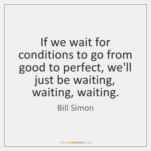 If we wait for conditions to go from good to perfect, we'll ...