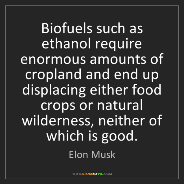 Elon Musk: Biofuels such as ethanol require enormous amounts of...