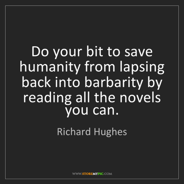 Richard Hughes: Do your bit to save humanity from lapsing back into barbarity...