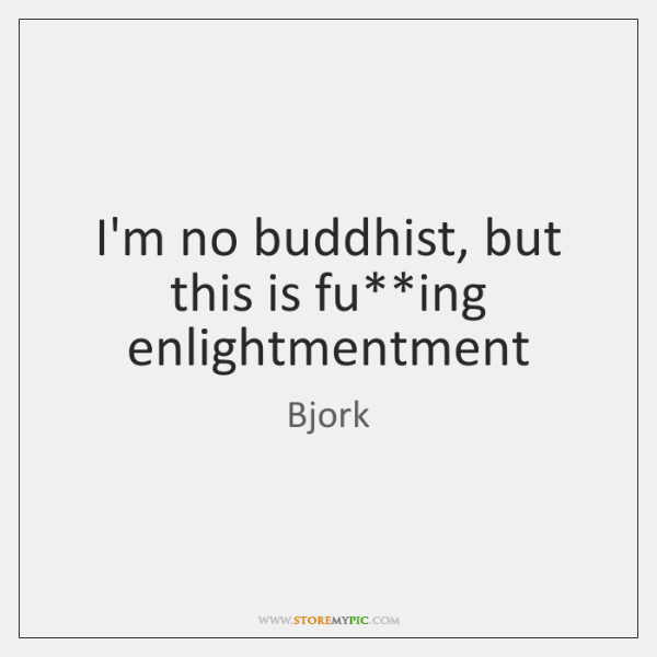 Bjork Quotes: I'm No Buddhist, But This Is Fu**ing Enlightmentment
