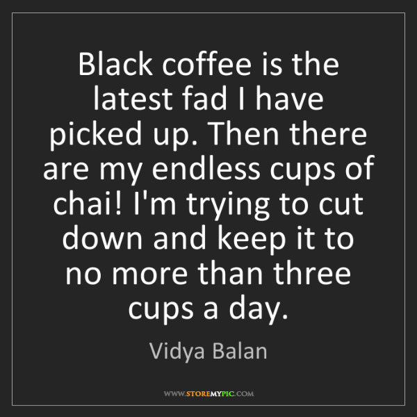 Vidya Balan: Black coffee is the latest fad I have picked up. Then...