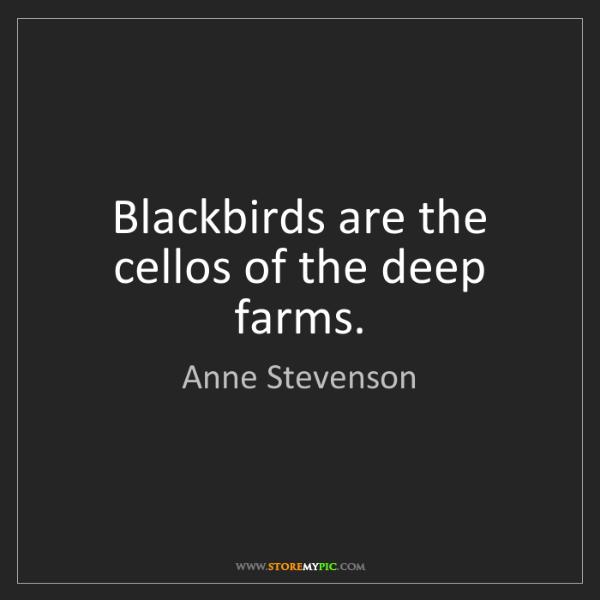 Anne Stevenson: Blackbirds are the cellos of the deep farms.