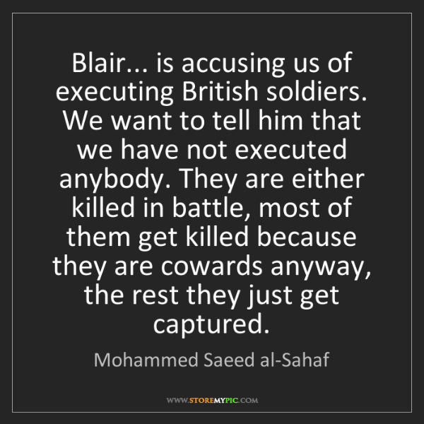 Mohammed Saeed al-Sahaf: Blair... is accusing us of executing British soldiers....