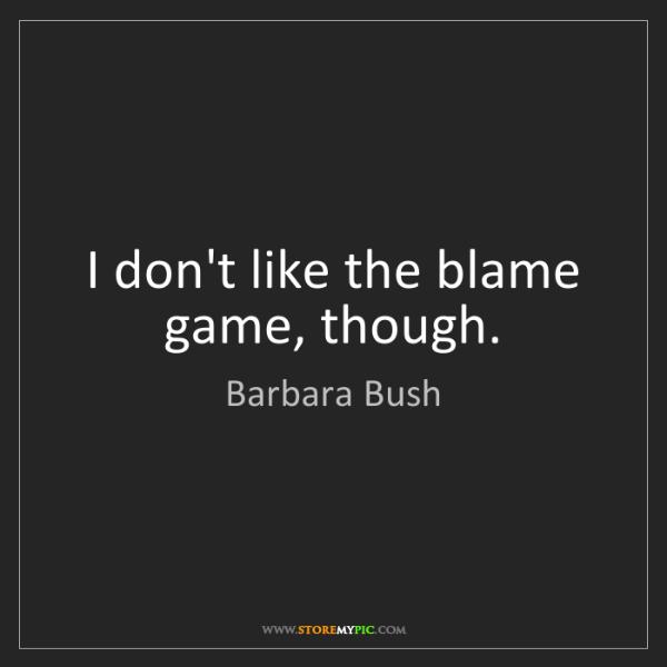 Barbara Bush: I don't like the blame game, though.