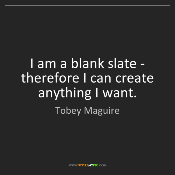 Tobey Maguire: I am a blank slate - therefore I can create anything...