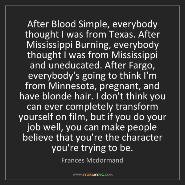 Frances Mcdormand: After Blood Simple, everybody thought I was from Texas....